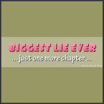 Biggest Lie Ever: Just One More Chapter