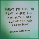 Today I'd like to stay in bed all day with a hot cup of tea and a good book